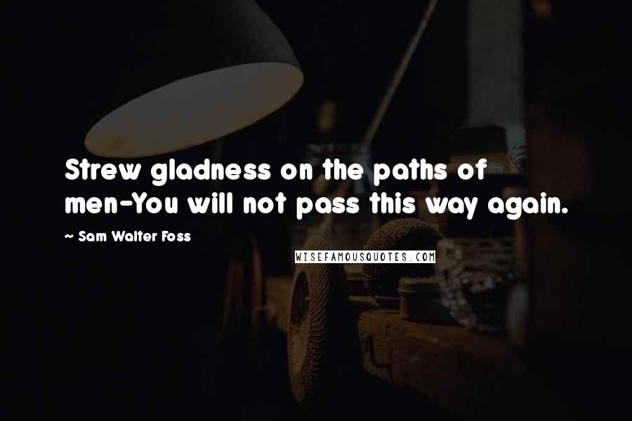 Sam Walter Foss quotes: Strew gladness on the paths of men-You will not pass this way again.