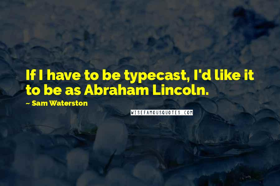 Sam Waterston quotes: If I have to be typecast, I'd like it to be as Abraham Lincoln.