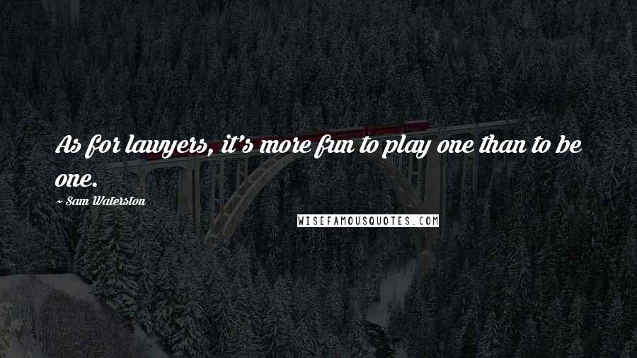 Sam Waterston quotes: As for lawyers, it's more fun to play one than to be one.