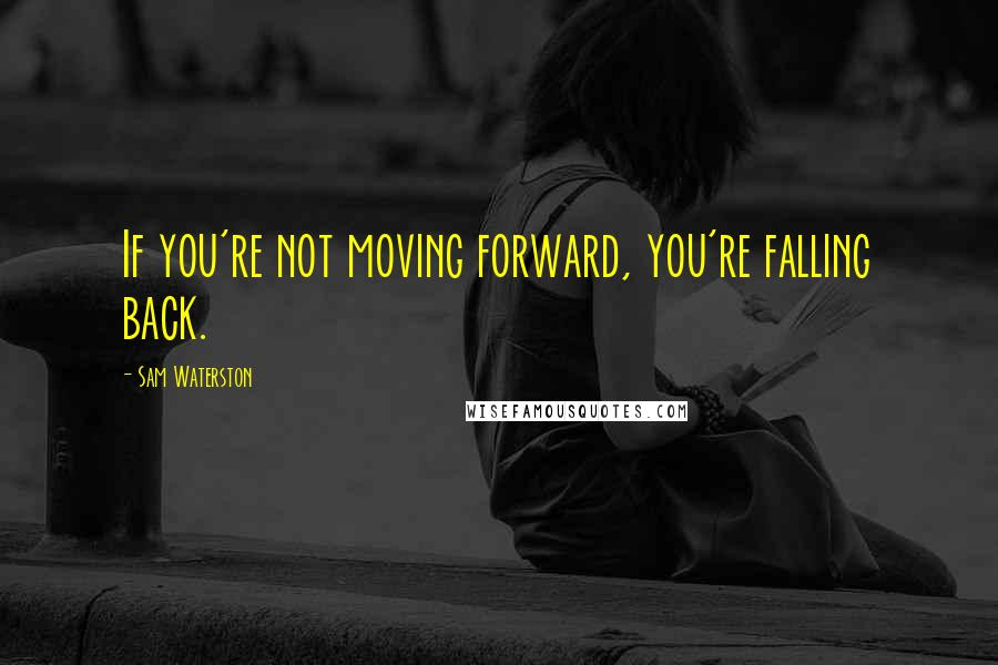 Sam Waterston quotes: If you're not moving forward, you're falling back.