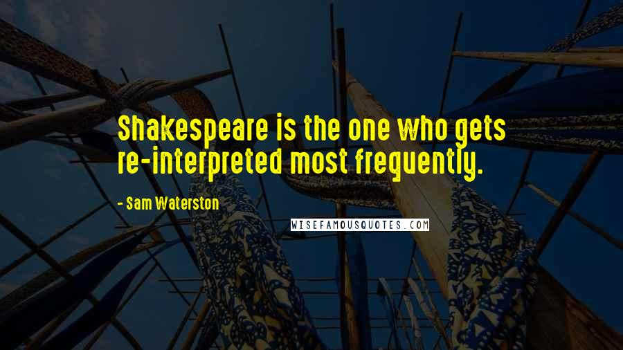 Sam Waterston quotes: Shakespeare is the one who gets re-interpreted most frequently.