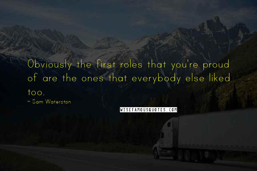 Sam Waterston quotes: Obviously the first roles that you're proud of are the ones that everybody else liked too.