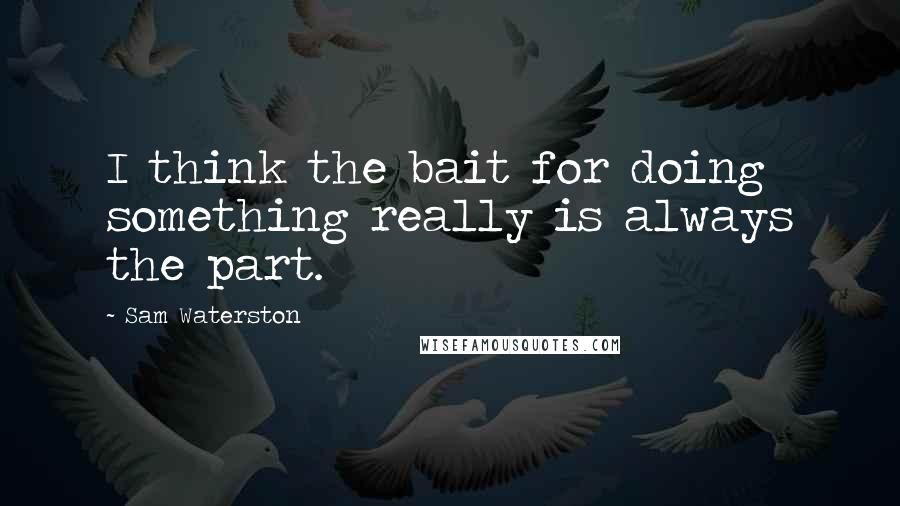 Sam Waterston quotes: I think the bait for doing something really is always the part.