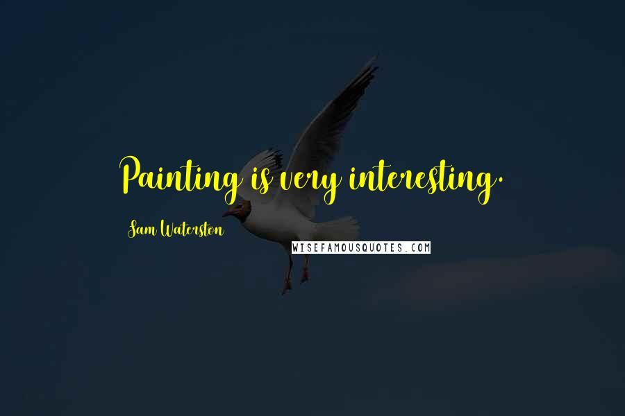 Sam Waterston quotes: Painting is very interesting.