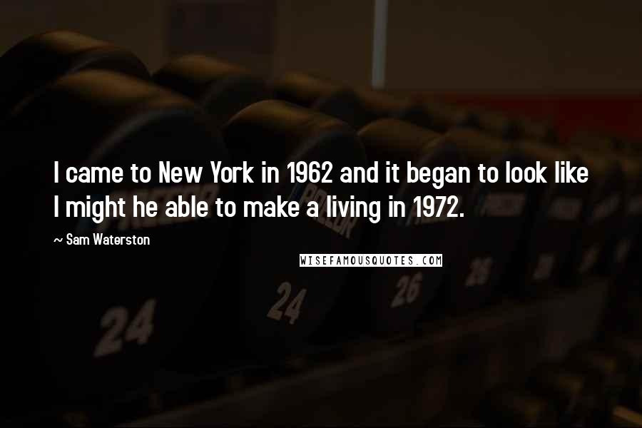 Sam Waterston quotes: I came to New York in 1962 and it began to look like I might he able to make a living in 1972.