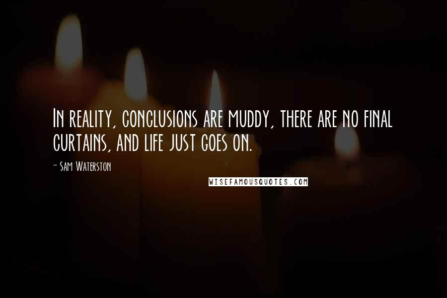 Sam Waterston quotes: In reality, conclusions are muddy, there are no final curtains, and life just goes on.