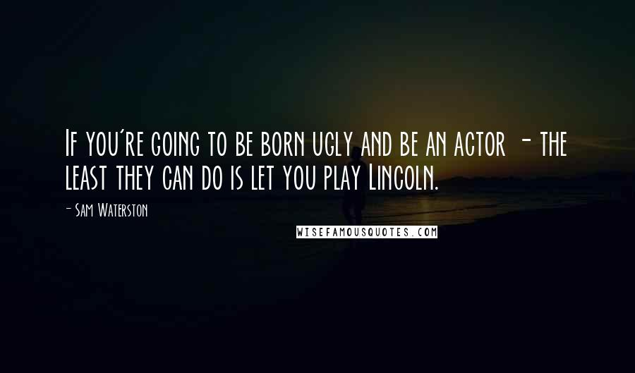 Sam Waterston quotes: If you're going to be born ugly and be an actor - the least they can do is let you play Lincoln.