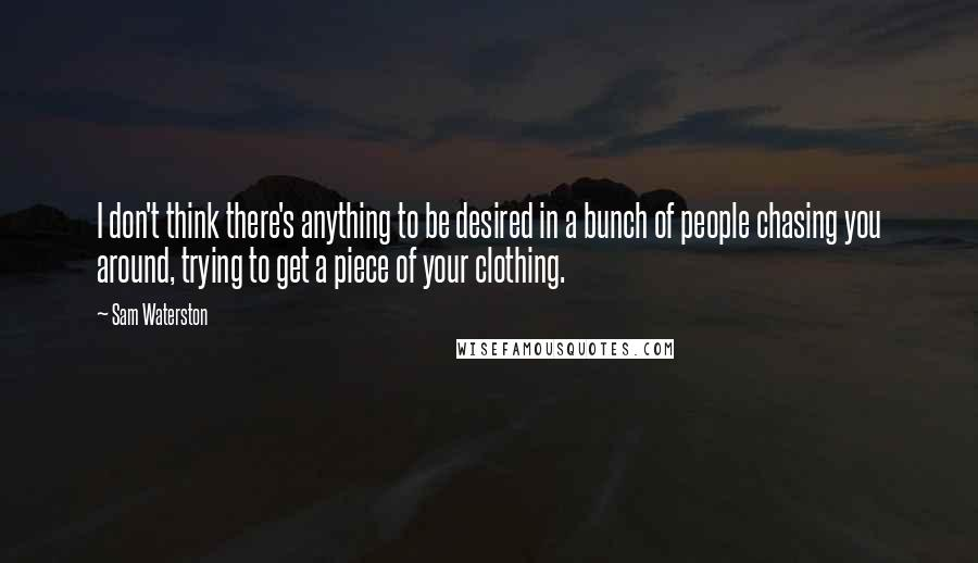 Sam Waterston quotes: I don't think there's anything to be desired in a bunch of people chasing you around, trying to get a piece of your clothing.