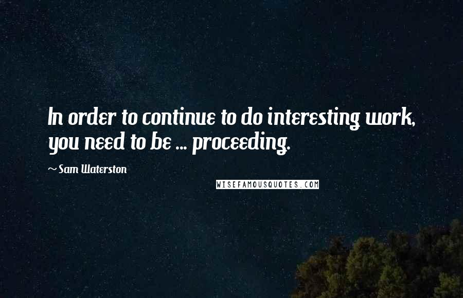 Sam Waterston quotes: In order to continue to do interesting work, you need to be ... proceeding.