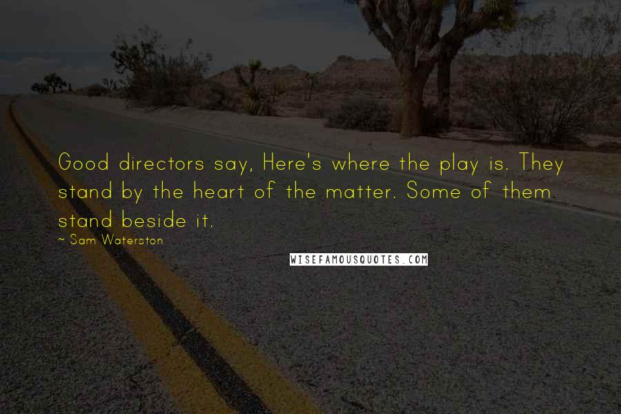 Sam Waterston quotes: Good directors say, Here's where the play is. They stand by the heart of the matter. Some of them stand beside it.