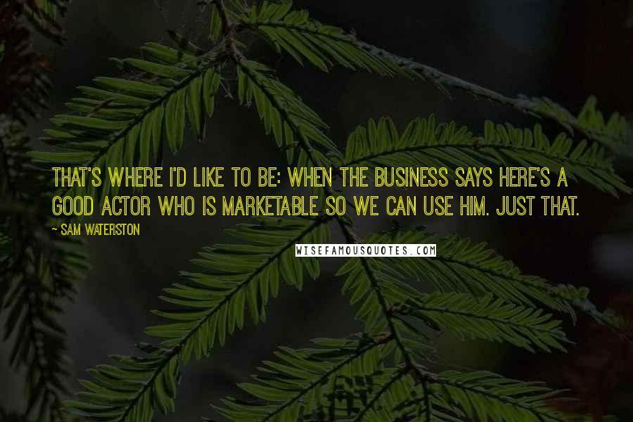 Sam Waterston quotes: That's where I'd like to be: when the business says here's a good actor who is marketable so we can use him. Just that.
