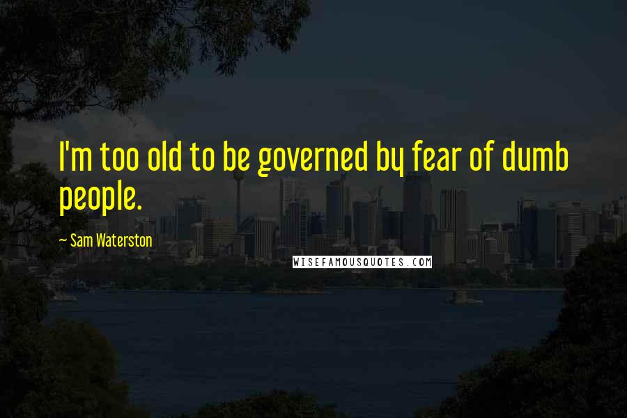 Sam Waterston quotes: I'm too old to be governed by fear of dumb people.