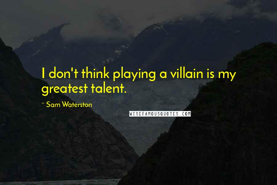Sam Waterston quotes: I don't think playing a villain is my greatest talent.