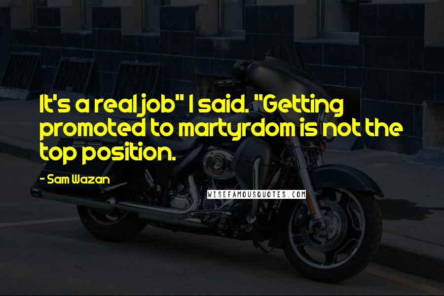 "Sam Wazan quotes: It's a real job"" I said. ""Getting promoted to martyrdom is not the top position."