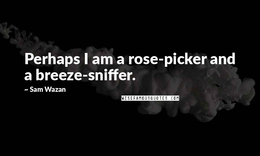 Sam Wazan quotes: Perhaps I am a rose-picker and a breeze-sniffer.