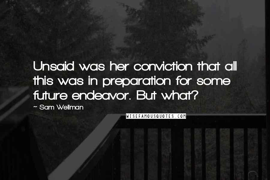 Sam Wellman quotes: Unsaid was her conviction that all this was in preparation for some future endeavor. But what?