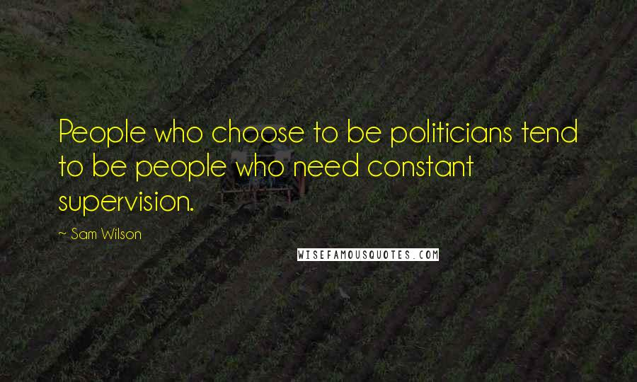Sam Wilson quotes: People who choose to be politicians tend to be people who need constant supervision.