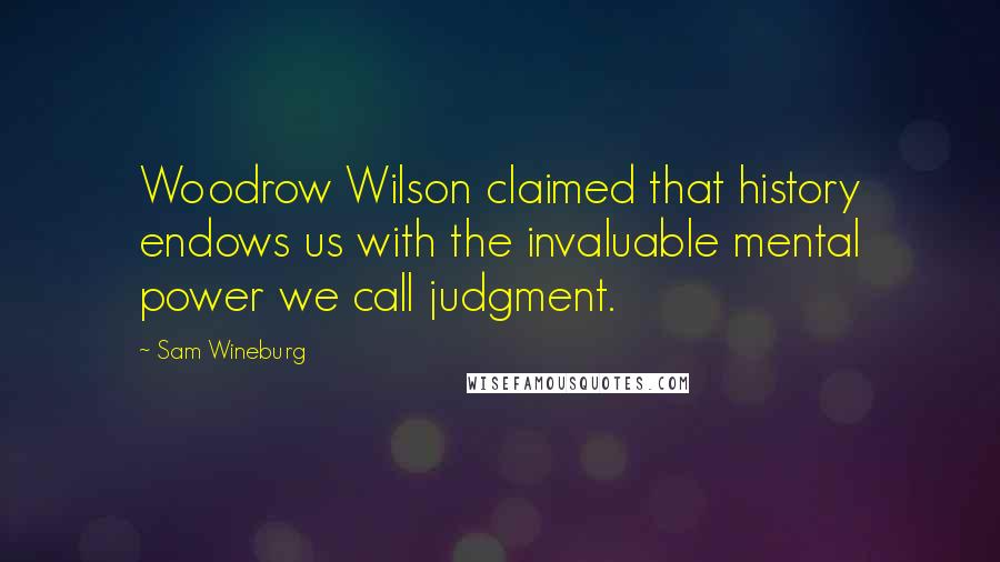 Sam Wineburg quotes: Woodrow Wilson claimed that history endows us with the invaluable mental power we call judgment.