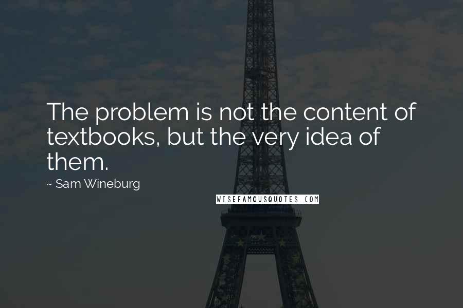 Sam Wineburg quotes: The problem is not the content of textbooks, but the very idea of them.