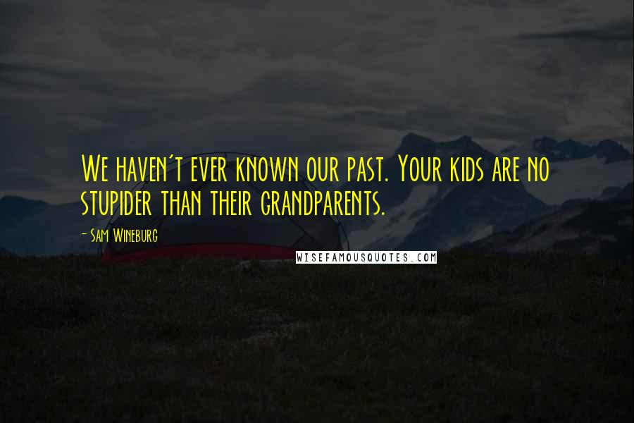 Sam Wineburg quotes: We haven't ever known our past. Your kids are no stupider than their grandparents.