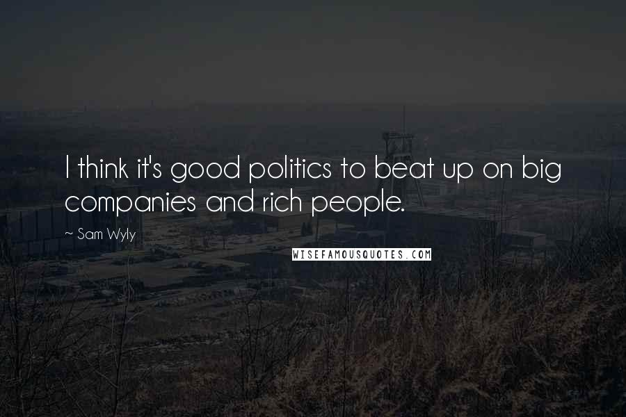 Sam Wyly quotes: I think it's good politics to beat up on big companies and rich people.