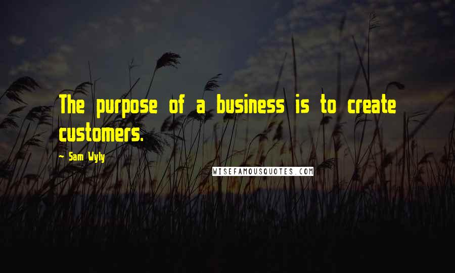 Sam Wyly quotes: The purpose of a business is to create customers.