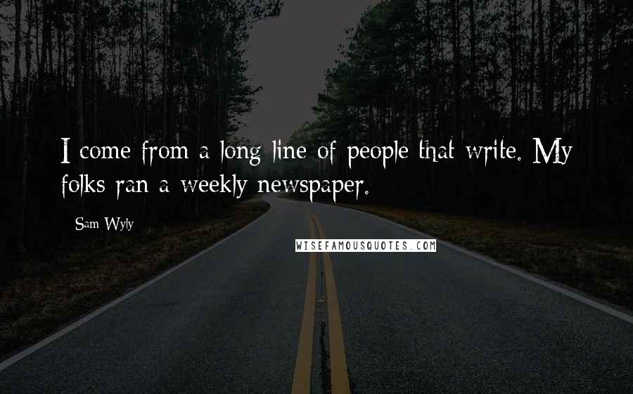Sam Wyly quotes: I come from a long line of people that write. My folks ran a weekly newspaper.