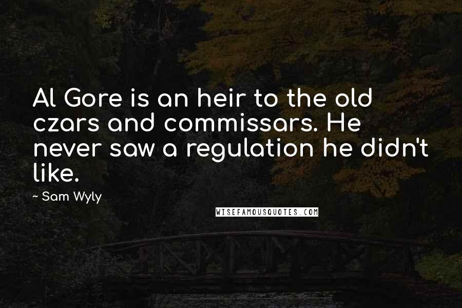 Sam Wyly quotes: Al Gore is an heir to the old czars and commissars. He never saw a regulation he didn't like.