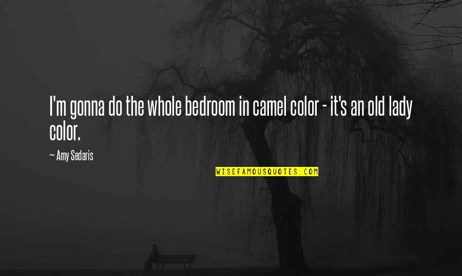 Samahan Ng Barkada Quotes By Amy Sedaris: I'm gonna do the whole bedroom in camel