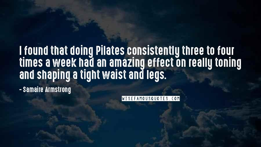 Samaire Armstrong quotes: I found that doing Pilates consistently three to four times a week had an amazing effect on really toning and shaping a tight waist and legs.