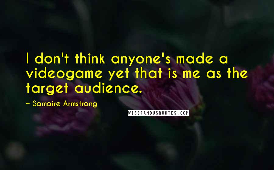 Samaire Armstrong quotes: I don't think anyone's made a videogame yet that is me as the target audience.
