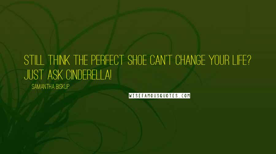 Samantha Biskup quotes: Still think the perfect shoe can't change your life? Just ask Cinderella!