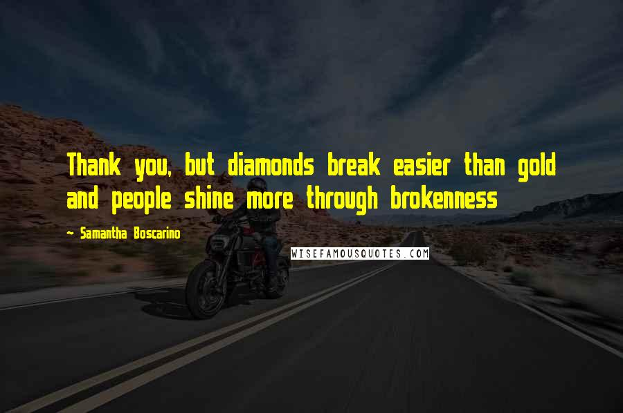 Samantha Boscarino quotes: Thank you, but diamonds break easier than gold and people shine more through brokenness