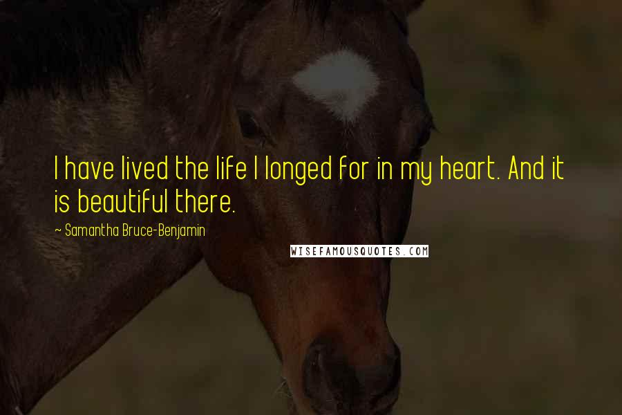 Samantha Bruce-Benjamin quotes: I have lived the life I longed for in my heart. And it is beautiful there.