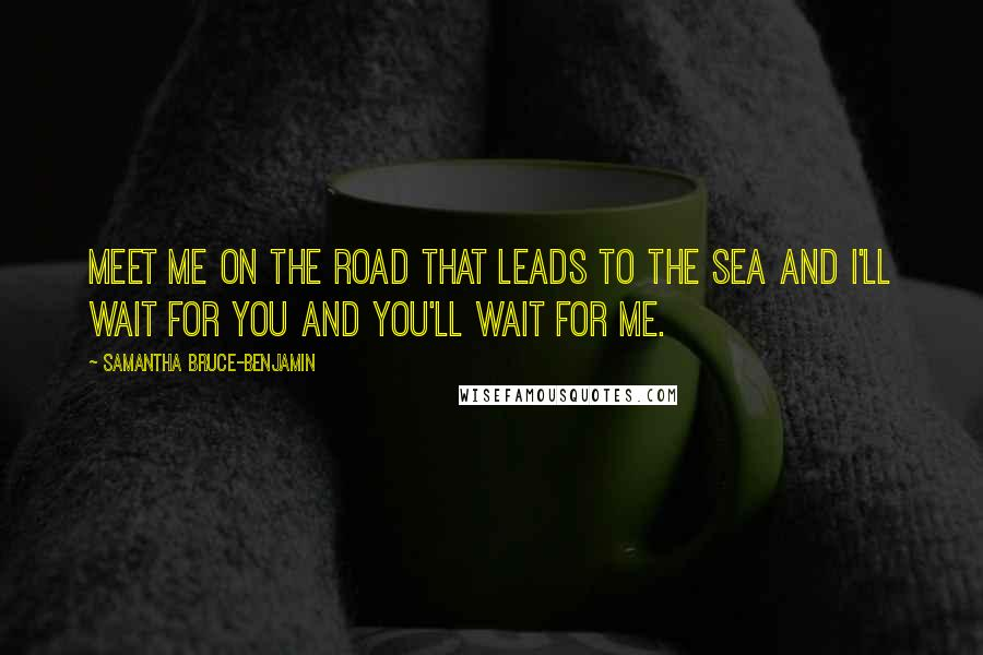 Samantha Bruce-Benjamin quotes: Meet me on the road that leads to the sea and I'll wait for you and you'll wait for me.