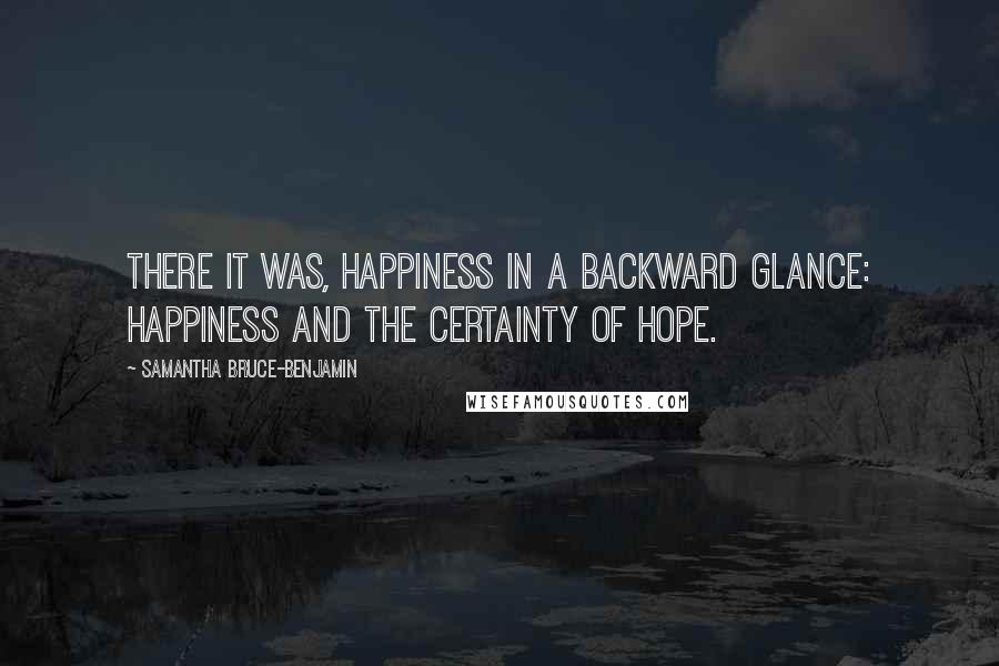 Samantha Bruce-Benjamin quotes: There it was, happiness in a backward glance: happiness and the certainty of hope.