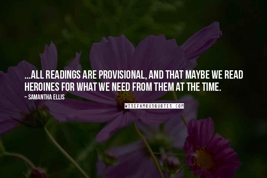 Samantha Ellis quotes: ...all readings are provisional, and that maybe we read heroines for what we need from them at the time.