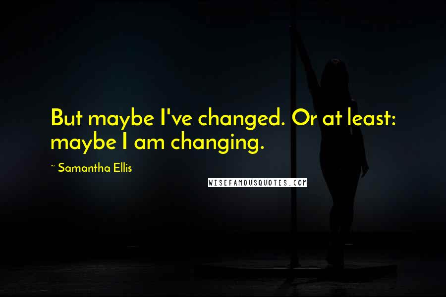Samantha Ellis quotes: But maybe I've changed. Or at least: maybe I am changing.