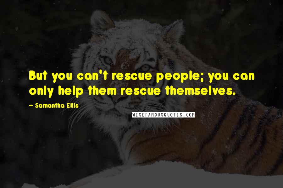 Samantha Ellis quotes: But you can't rescue people; you can only help them rescue themselves.
