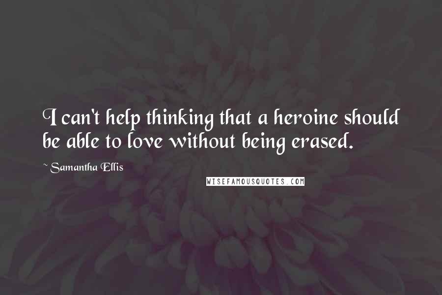 Samantha Ellis quotes: I can't help thinking that a heroine should be able to love without being erased.