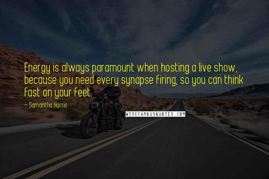 Samantha Harris quotes: Energy is always paramount when hosting a live show, because you need every synapse firing, so you can think fast on your feet.