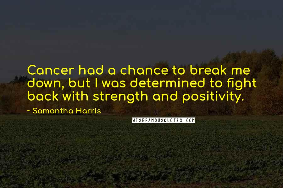 Samantha Harris quotes: Cancer had a chance to break me down, but I was determined to fight back with strength and positivity.