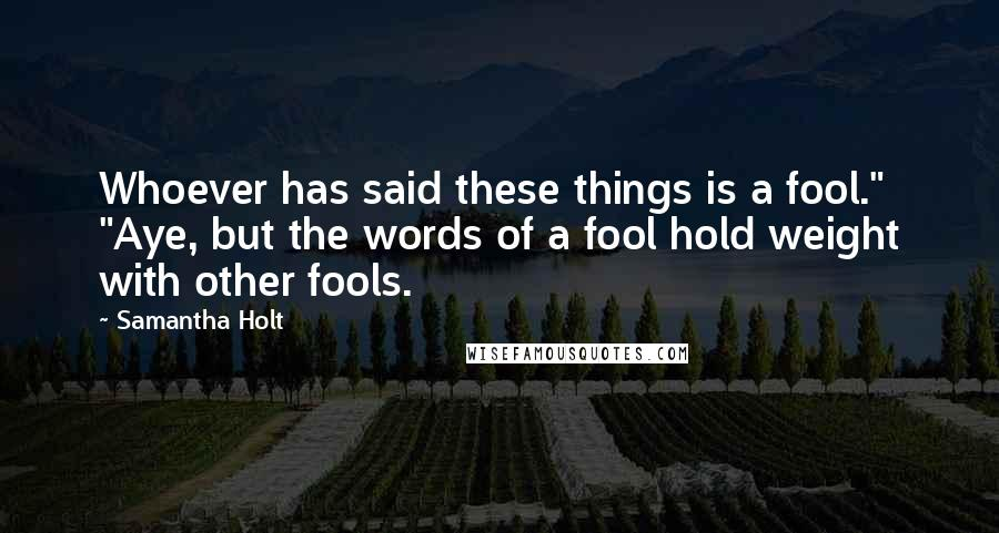 """Samantha Holt quotes: Whoever has said these things is a fool."""" """"Aye, but the words of a fool hold weight with other fools."""