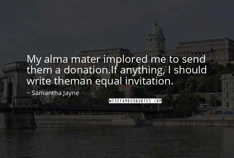 Samantha Jayne quotes: My alma mater implored me to send them a donation.If anything, I should write theman equal invitation.