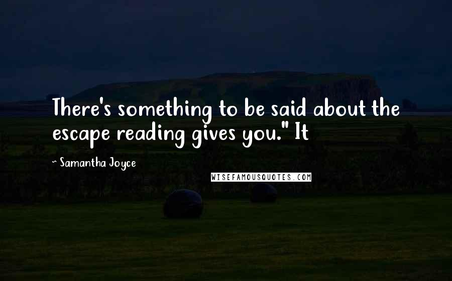 "Samantha Joyce quotes: There's something to be said about the escape reading gives you."" It"
