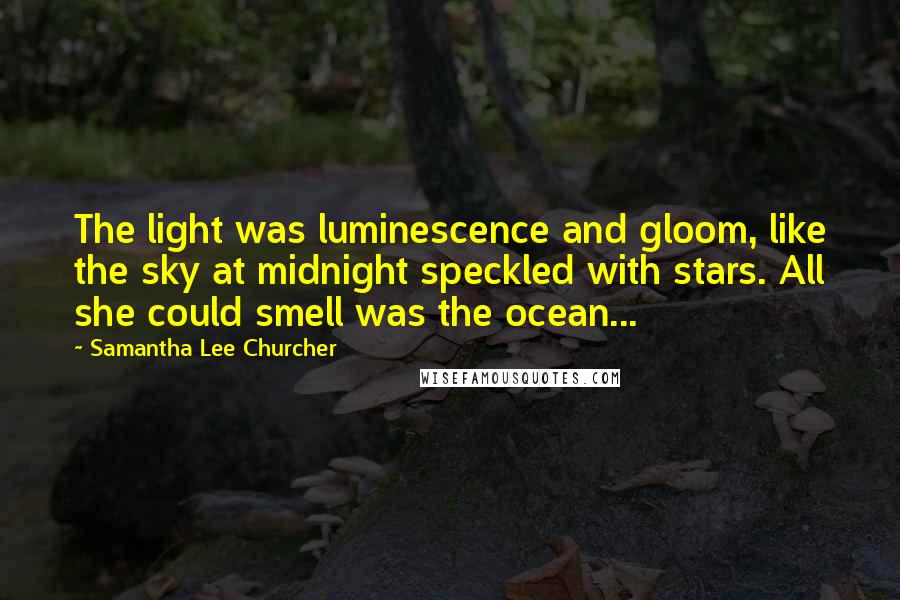 Samantha Lee Churcher quotes: The light was luminescence and gloom, like the sky at midnight speckled with stars. All she could smell was the ocean...