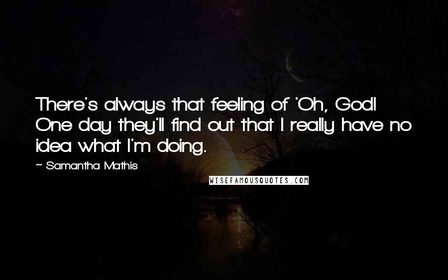 Samantha Mathis quotes: There's always that feeling of 'Oh, God! One day they'll find out that I really have no idea what I'm doing.