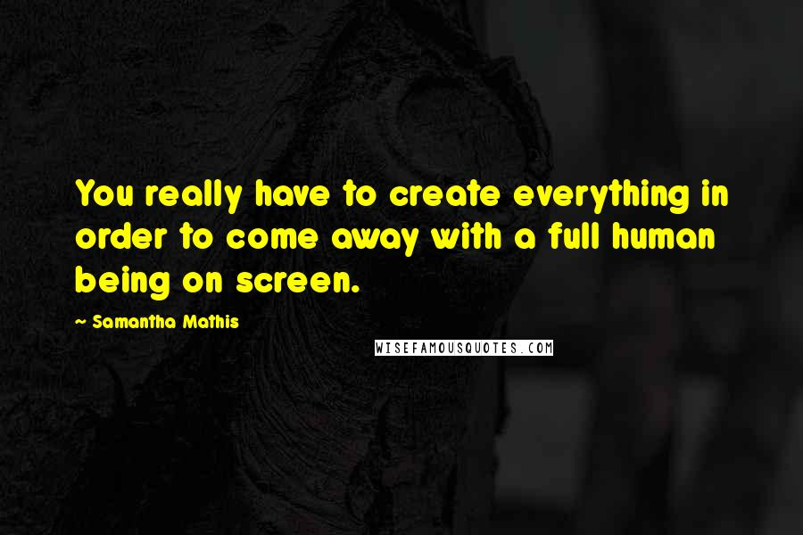 Samantha Mathis quotes: You really have to create everything in order to come away with a full human being on screen.