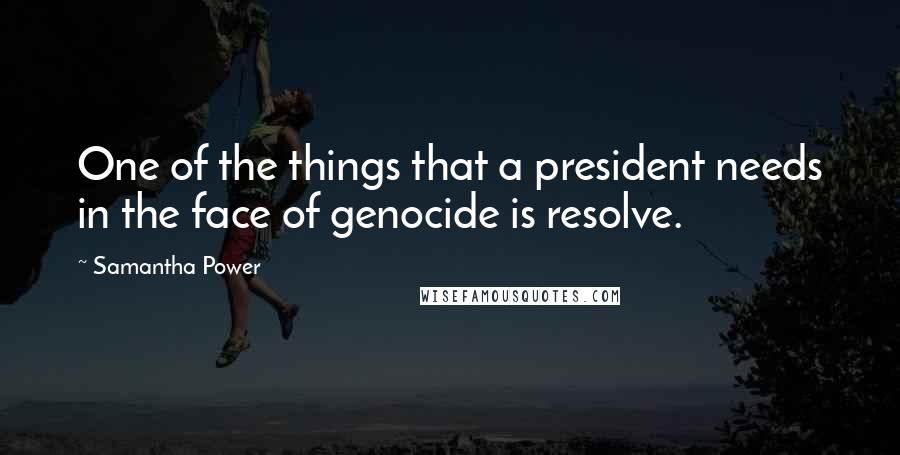 Samantha Power quotes: One of the things that a president needs in the face of genocide is resolve.