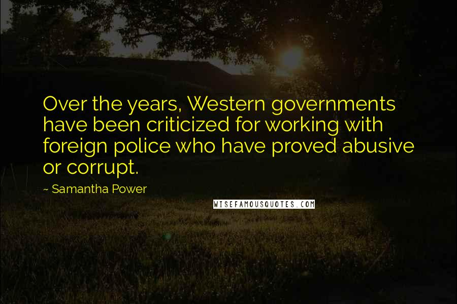Samantha Power quotes: Over the years, Western governments have been criticized for working with foreign police who have proved abusive or corrupt.